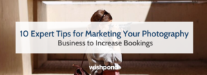 10 Expert Tips for Marketing Your Photography Business to Increase Bookings