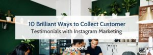 10 Brilliant Ways to Collect Customer Testimonials with Instagram Marketing