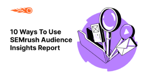 How to Use the SEMrush Audience Insights for Your Marketing Campaigns