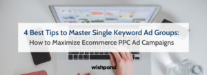 4 Best Tips to Master Single Keyword Ad Groups (Skags): How to Maximize Ecommerce PPC Ad Campaigns